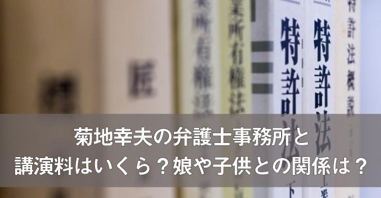 菊地幸夫の弁護士事務所と講演料はいくら?娘や子供との関係は?